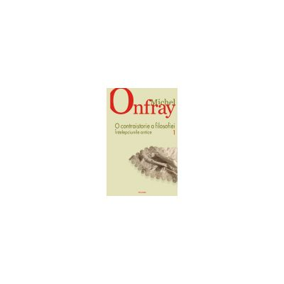 O contraistorie a filosofiei. vol. I. Intelepciunile antice