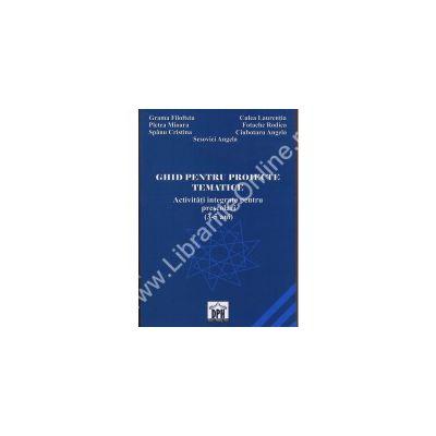 GHID PENTRU PROIECTE TEMATICE. Activitati integrate pentru prescolari (3-5 ani)