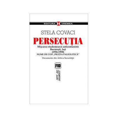 """Persecutia. Miscarea studenteasca anticomunista Bucuresti, Iasi 1956-1958. Nume de cod """"Fratia paleolitica"""". Documente din Arhiva Securitatii"""