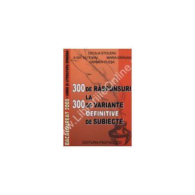 300 DE RASPUNSURI LA 300 DE VARIANTE DEFINITIVE DE SUBIECTE PENTRU BACALAUREAT 2008