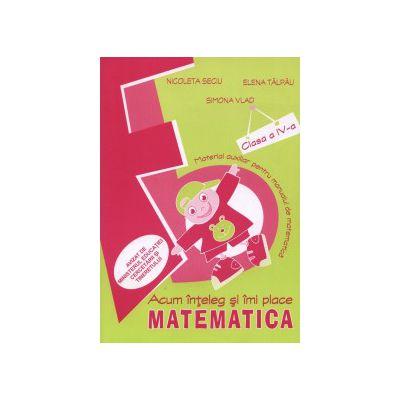 ACUM INTELEG SI IMI PLACE MATEMATICA CLASA A IV-A. Material auxiliar pentru manualul de matematica