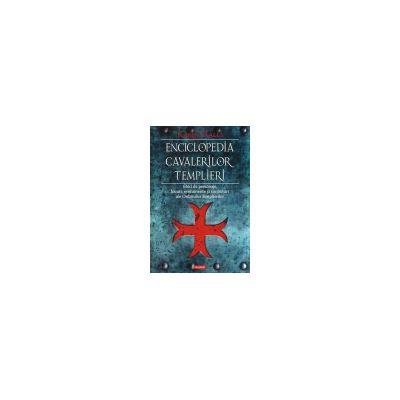 Enciclopedia cavalerilor templieri. Ghid de personaje, locuri, evenimente si simboluri ale Ordinului Templierilor