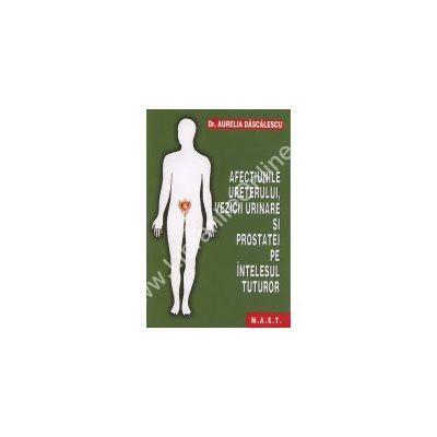 Afectiunile ureterului, vezicii urinare si prostatei pe intelesul  tuturor (Aurelia Dascalescu)