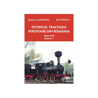 Istoricul tractiunii feroviare in Romania - 1854-1918 (volumul 1, editia a II-a)