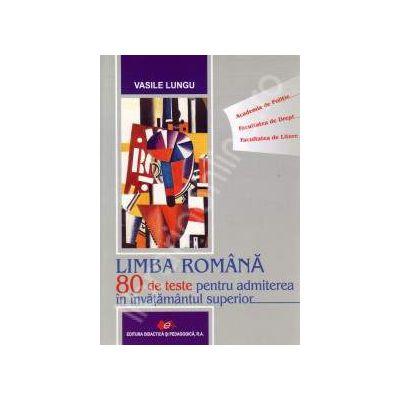 Limba Romana. 80 de teste pentru admiterea in invatamantul superior. Academia de Politie, Facultatea de Drept si Facultatea de Litere