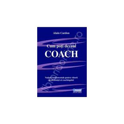 Cum poti deveni coach. Notiuni fundamentale pentru viitorii profesionisti ai coachingului