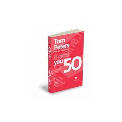 Brand You 50. 50 de moduri in care va puteti transforma din angajat intr-un brand care exprima distinctie, implicare si pasiune!