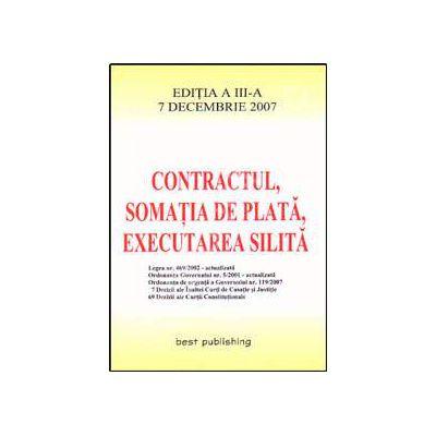 Contractul, somatia de plata, executarea silita. Editia a III-a. Actualizata la 7 decembrie 2007