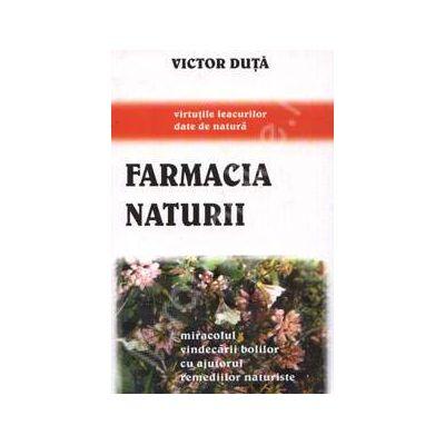 Farmacia naturii. Miracolul vindecarii bolilor cu ajutorul remediilor naturiste