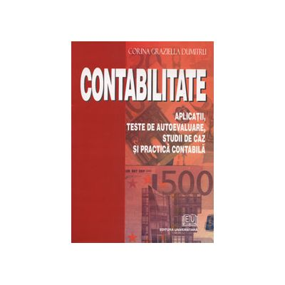 Contabilitate. Aplicatii, teste de autoevaluare, studii de caz si practica contabila