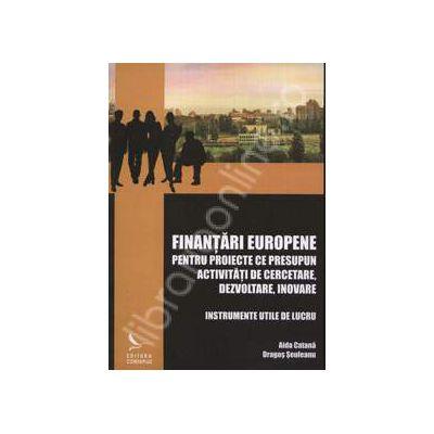 Finantari europene. Pentru proiecte ce presupun activitati de cercetare, dezvoltare, inovare. Instrumente utile de lucru