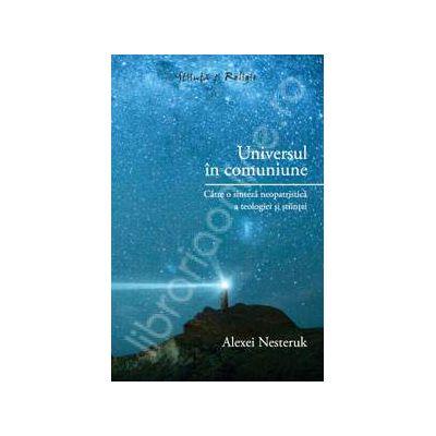 Universul in comuniune - Catre o sinteza neopatristica a teologiei si stiintei