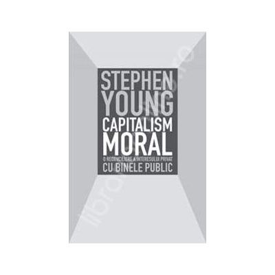 Capitalism moral. O reconciliere a interesului privat cu binele public