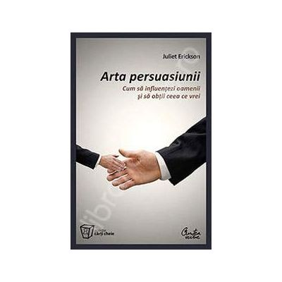 Arta persuasiunii. Cum sa influentezi oamenii si sa obtii ceea ce vrei