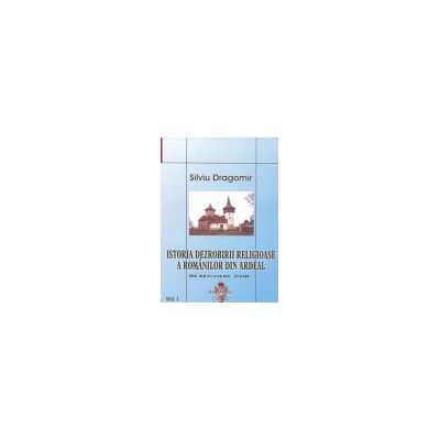 Istoria dezrobirii religioase a romanilor din Ardeal Vol I