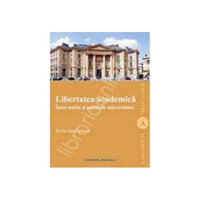 LIBERTATEA ACADEMICA. Intre teorie si politicile universitare