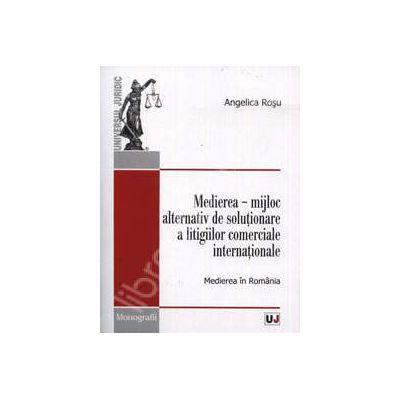 Medierea. Mijloc alternativ de solutionare a litigiilor comerciale internationale. Medierea in Romania