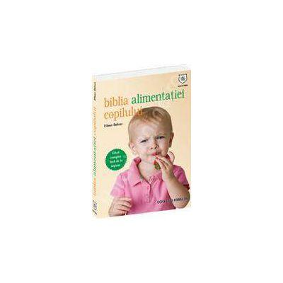 Biblia alimentatiei copilului - Un ghid complet despre cum trebuie hranit copilul inca de la nastere
