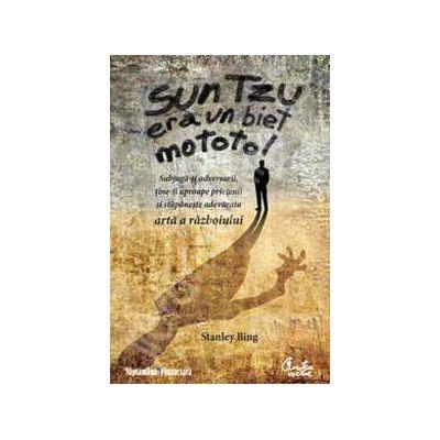 Sun Tzu era un biet mototol - Subjuga-ti adversarii, tine-ti aproape prietenii si stapaneste adevarata arta a razboiului