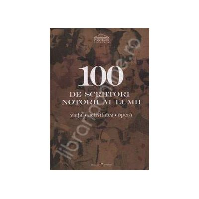 100 de scriitori notorii ai lumii. Viata. Activitatea. Opera