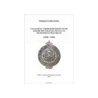 Catalogul cartii romanesti vechi si rare din colectia Muzeului Municipiului Bucuresti (1648-1829)