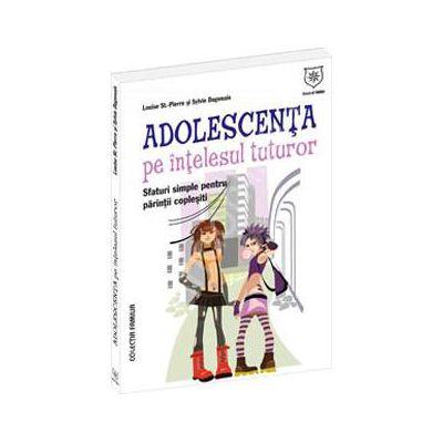Adolescenta pe intelesul tuturor. Sfaturi simple pentru parinti coplesiti