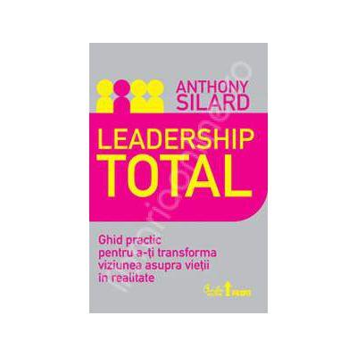Leadership total. Ghid practic pentru a-ti transforma viziunea asupra vietii in realitate