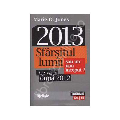 2013 - Sfarsitul lumii sau un nou inceput? (Ce va fi dupa 2012)