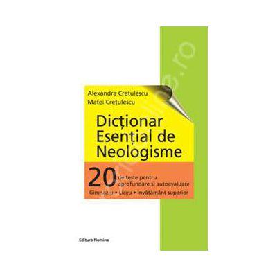 Dictionar esential de Neologisme (20 de teste pentru autoevaluare, Gimnaziu - Liceu - Invatamantul superior)