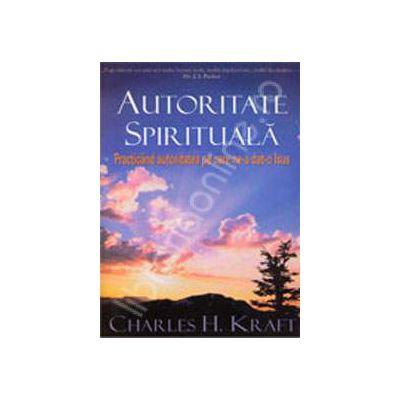 Autoritatea spirituala. Practicand autoritatea pe care ne-a dat-o Isus