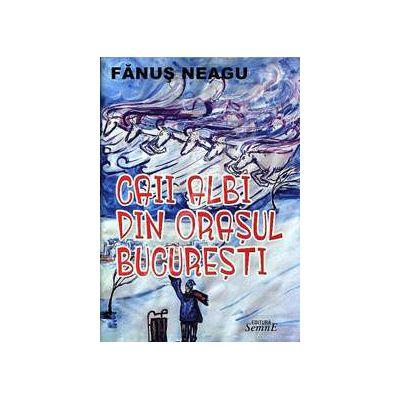 Caii albi din Bucuresti (Fanus Neagu)