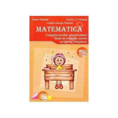 Matematica. Culegere - axiliar al manualelor alternative, clasa a IV-a. Teste de evaluare pentru continutul obligatoriu