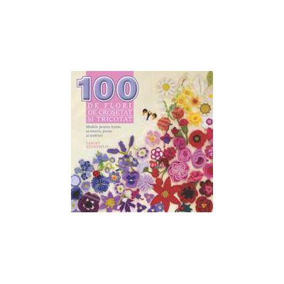 100 de flori de crosetat si tricotat. Modele pentru haine, accesorii, perne si tesaturi