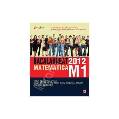 Bac 2012 matematica M1. Bacalaureat 2012 teme recapitulative si 35 de teste rezolvate. Breviar teoretic