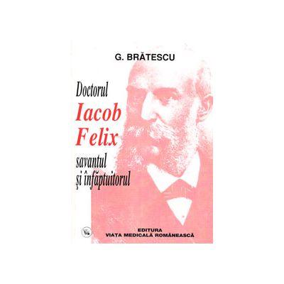 Doctorul Iacob Felix savantul si infaptuitorul