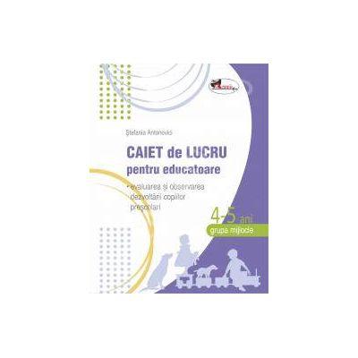 Caiet de lucru pentru educatoare, grupa mijlocie 4-5 ani (evaluarea si observarea dezvoltarii copiilor prescolari)