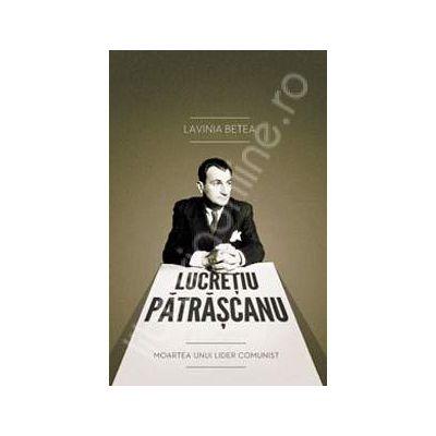 Lucretiu Patrascanu. Moartea unui lider comunist. Editia a III-a adaugita