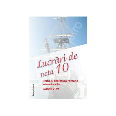 Lucrari de nota 10. Limba si literatura romana clasele V-VI. Volumul al V-lea
