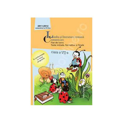 Limba si literatura romana. Comunicare. Fise de lucru, teste initiale, formative si finale. Clasa a VII-a, semestrul II (2011-2012)