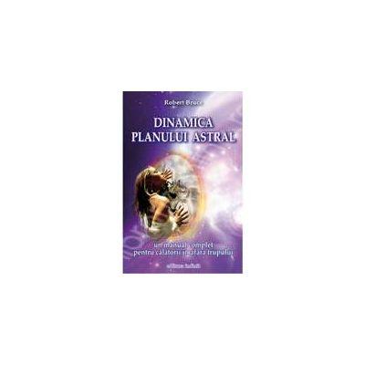 Dinamica planului astral: un manual complet pentru calatorii in afara trupului