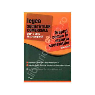 Legea societatilor comerciale 2011-2012 text comparat si Dreptul comun in materia societatilor, cod civil