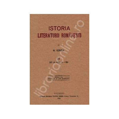 Nicolae Iorga. Istoria Literaturii Romanesti. Volumul 2 (Cea mai importanta sinteza. Unica reproducere a editiei din 1925)