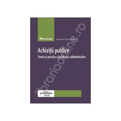 Achizitii publice.Teoria si practica jurisdictiei administrative