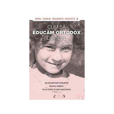 Cum sa educam ortodox copilul. 300 de sfaturi intelepte pentru parinti de la sfinti si mari duhovnici