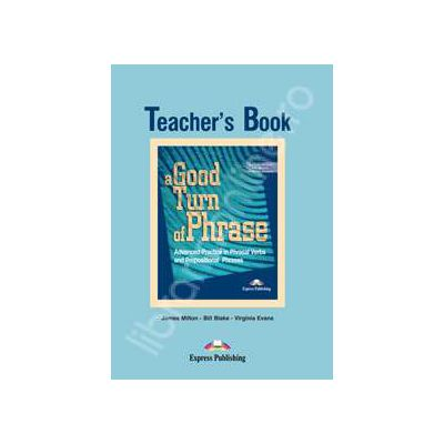 Curs de limba engleza (Vocabular) Teacher's Book. A good turn of phrase (Advanced Practice in Phrasal Verbs and Prepositional Phrases)