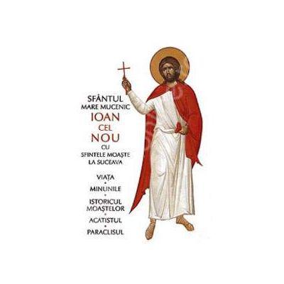 Sfantul Mare Mucenic Ioan cel Nou cu sfintele moaste la Suceava (Viata, minunile, istoricul moastelor, acatistul, paraclisul)