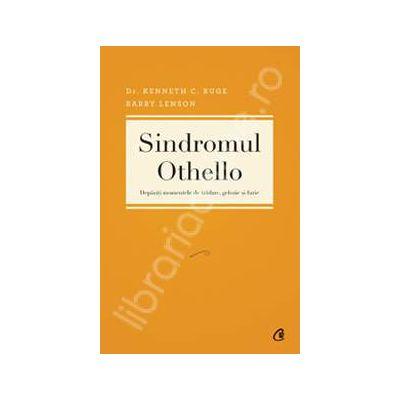 Sindromul Othello. Depasiti momentele de tradare, gelozie si furie