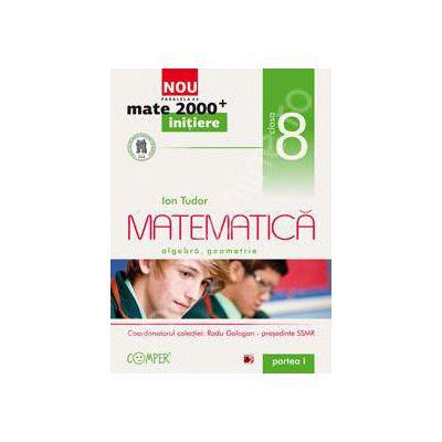 Mate 2000 pentru clasa a VIII-a. Partea I, INITIERE. Matematica - Algebra, geometrie