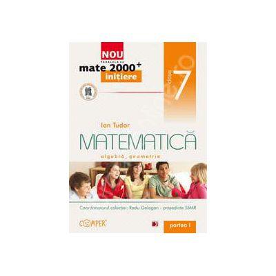 Mate 2000 pentru clasa a VII-a. Partea I, INITIERE. Matematica - Algebra, geometrie
