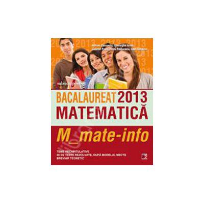 Bacalaureat 2013. Matematica M_mate-info. Teme recapitulative si 40 de teste rezolvate dupa modelul MECTS. Breviar teoretic